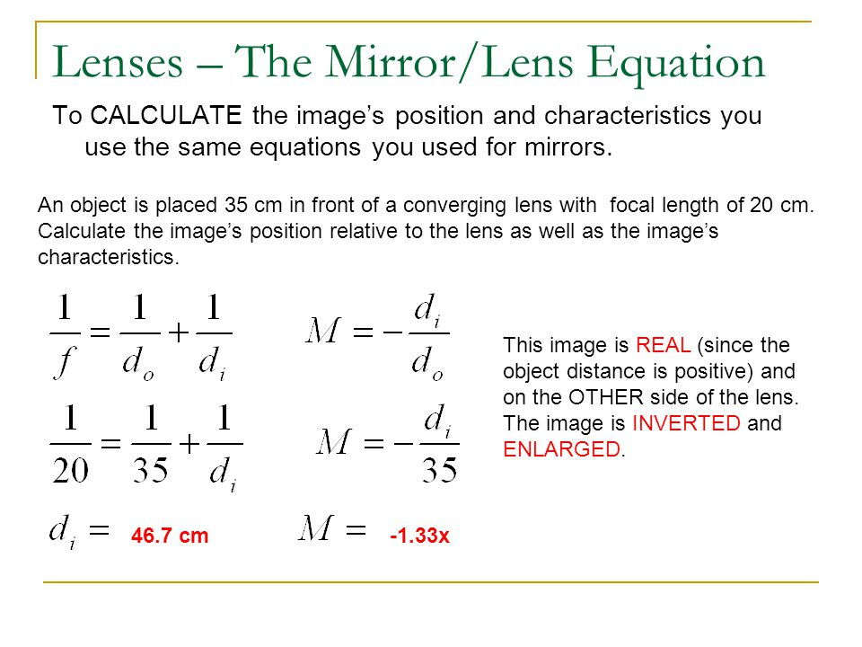 Lenses – The Mirror/Lens Equation To CALCULATE the images position and characteristics you use the same equations you used for mirrors. An object is p