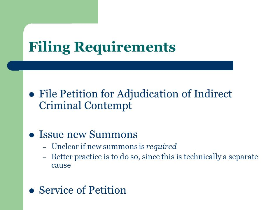 Filing Requirements File Petition for Adjudication of Indirect Criminal Contempt Issue new Summons – Unclear if new summons is required – Better practice is to do so, since this is technically a separate cause Service of Petition