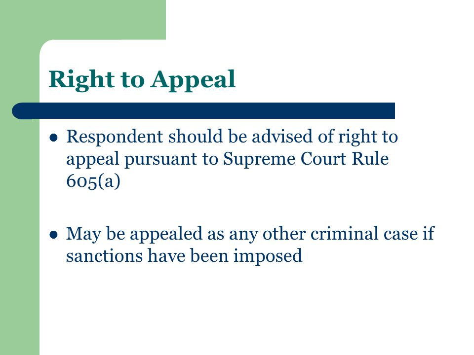 Right to Appeal Respondent should be advised of right to appeal pursuant to Supreme Court Rule 605(a) May be appealed as any other criminal case if sa