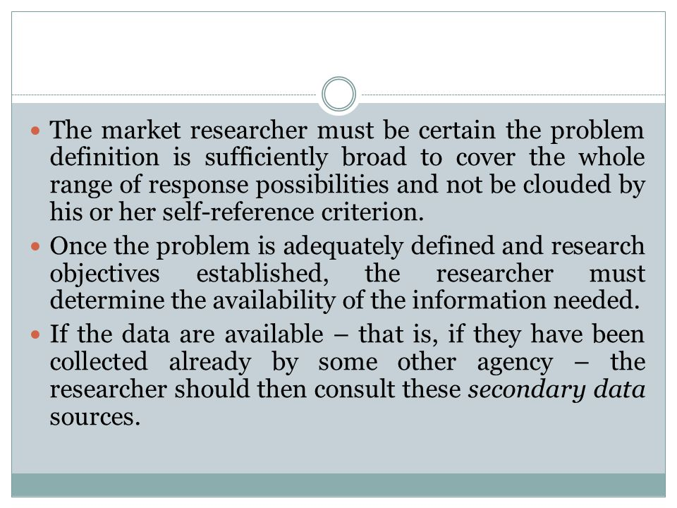 The market researcher must be certain the problem definition is sufficiently broad to cover the whole range of response possibilities and not be cloud