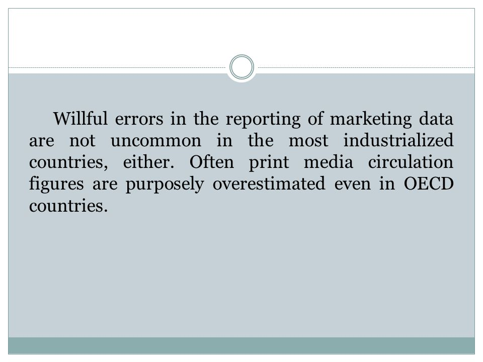 Willful errors in the reporting of marketing data are not uncommon in the most industrialized countries, either. Often print media circulation figures