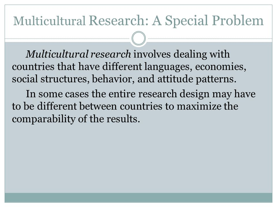 Multicultural Research: A Special Problem Multicultural research involves dealing with countries that have different languages, economies, social stru