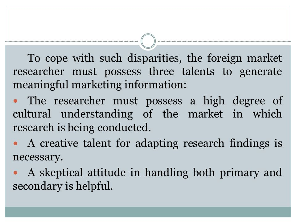 To cope with such disparities, the foreign market researcher must possess three talents to generate meaningful marketing information: The researcher m