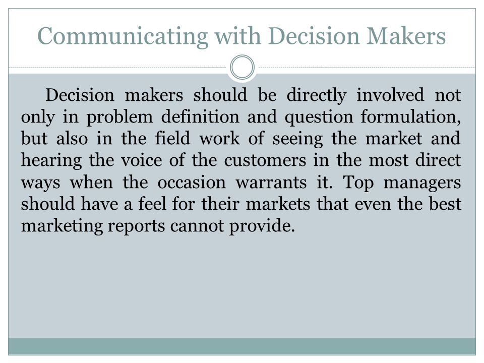 Communicating with Decision Makers Decision makers should be directly involved not only in problem definition and question formulation, but also in th