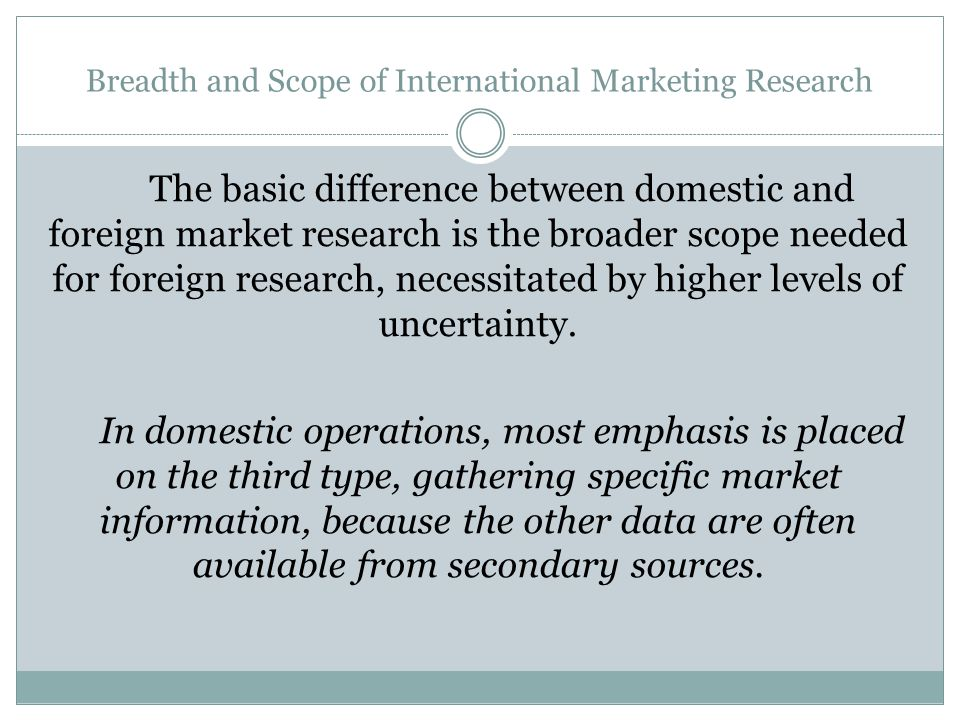Breadth and Scope of International Marketing Research The basic difference between domestic and foreign market research is the broader scope needed fo