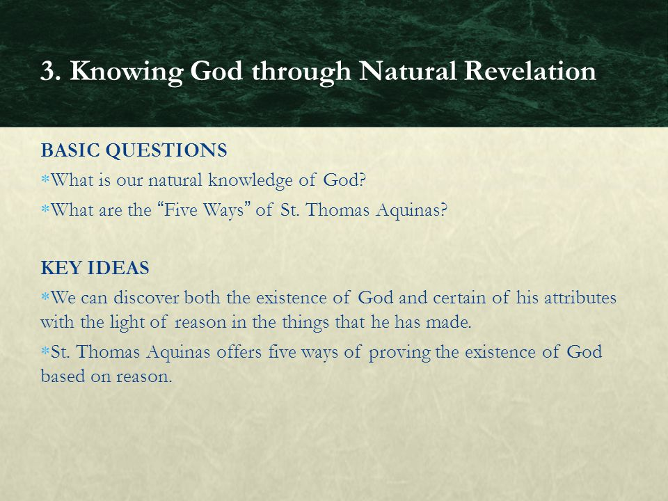 BASIC QUESTIONS What is our natural knowledge of God? What are the Five Ways of St. Thomas Aquinas? KEY IDEAS We can discover both the existence of Go