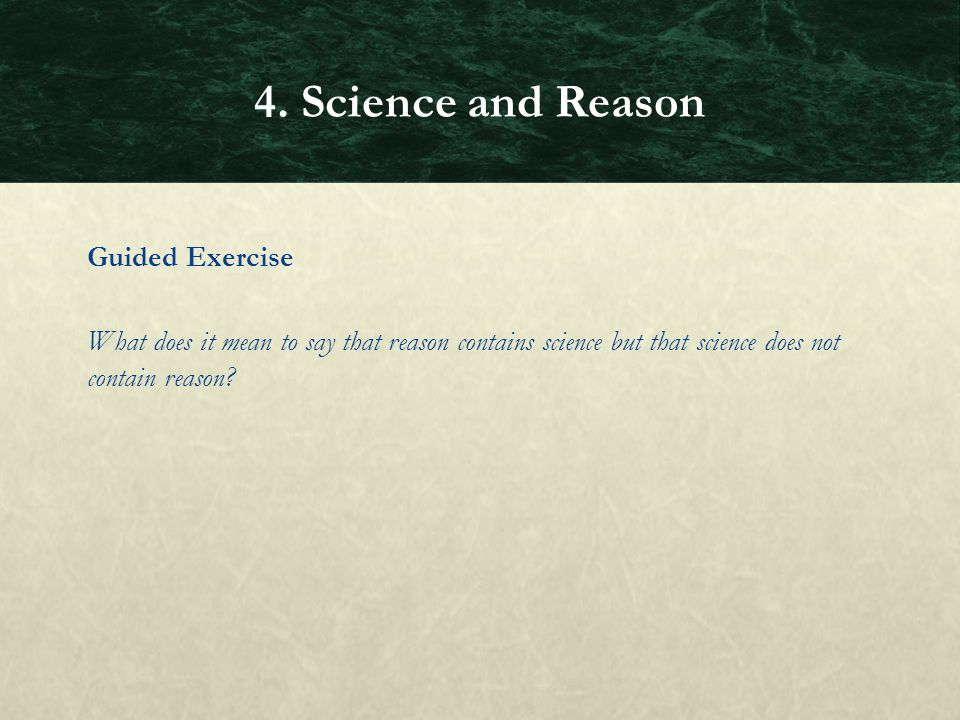 Guided Exercise What does it mean to say that reason contains science but that science does not contain reason? 4. Science and Reason