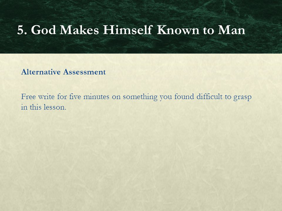 Alternative Assessment Free write for five minutes on something you found difficult to grasp in this lesson. 5. God Makes Himself Known to Man