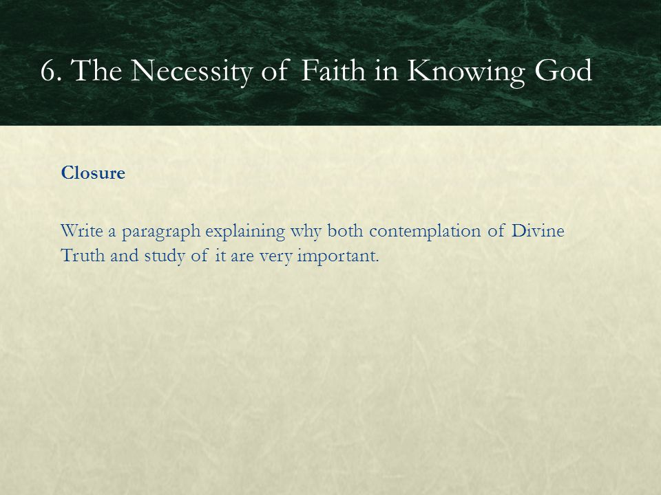Closure Write a paragraph explaining why both contemplation of Divine Truth and study of it are very important. 6. The Necessity of Faith in Knowing G
