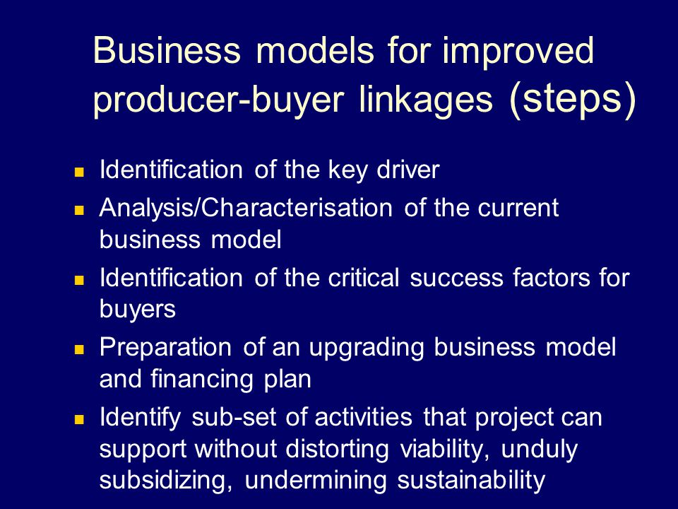 Business models for improved producer-buyer linkages (steps) Identification of the key driver Analysis/Characterisation of the current business model