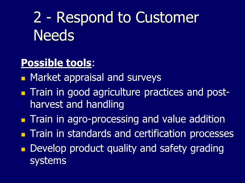 2 - Respond to Customer Needs Possible tools: Market appraisal and surveys Train in good agriculture practices and post- harvest and handling Train in