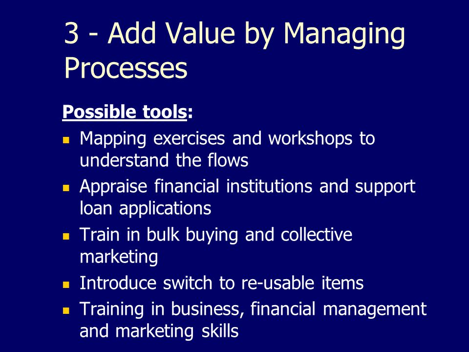 3 - Add Value by Managing Processes Possible tools: Mapping exercises and workshops to understand the flows Appraise financial institutions and suppor