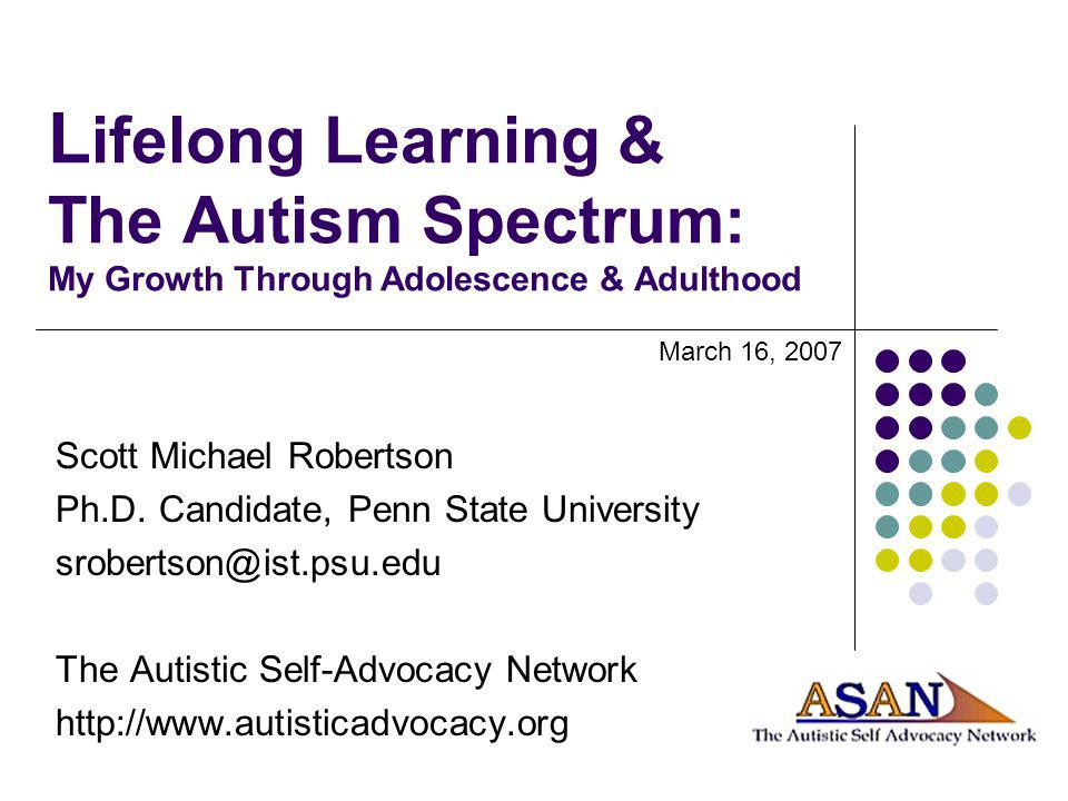 L ifelong Learning & The Autism Spectrum: My Growth Through Adolescence & Adulthood Scott Michael Robertson Ph.D. Candidate, Penn State University sro