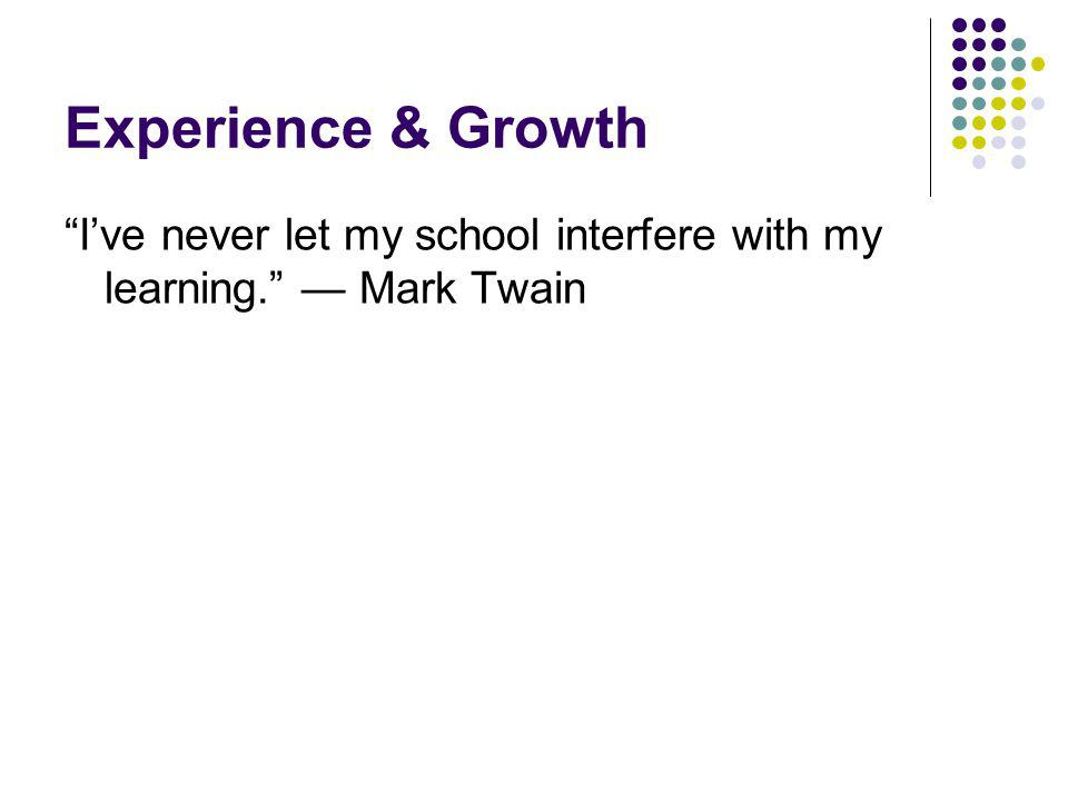 Experience & Growth Ive never let my school interfere with my learning. Mark Twain