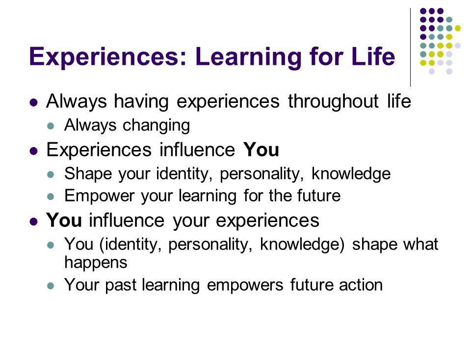 Experiences: Learning for Life Always having experiences throughout life Always changing Experiences influence You Shape your identity, personality, k