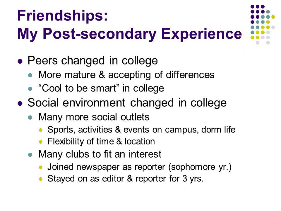 Friendships: My Post-secondary Experience Peers changed in college More mature & accepting of differences Cool to be smart in college Social environme