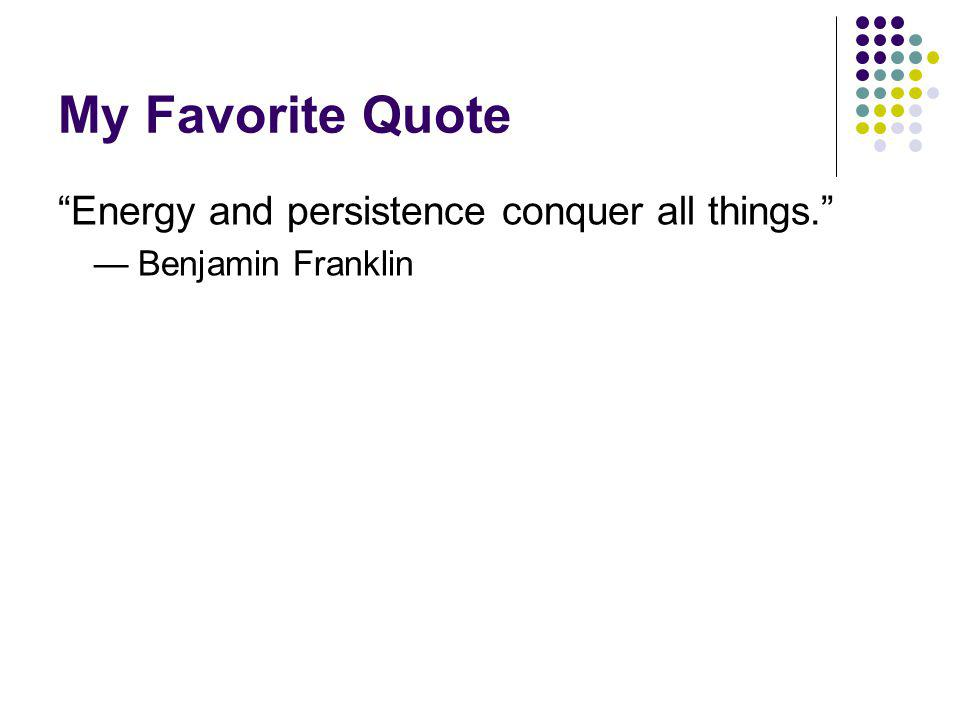 My Favorite Quote Energy and persistence conquer all things. Benjamin Franklin