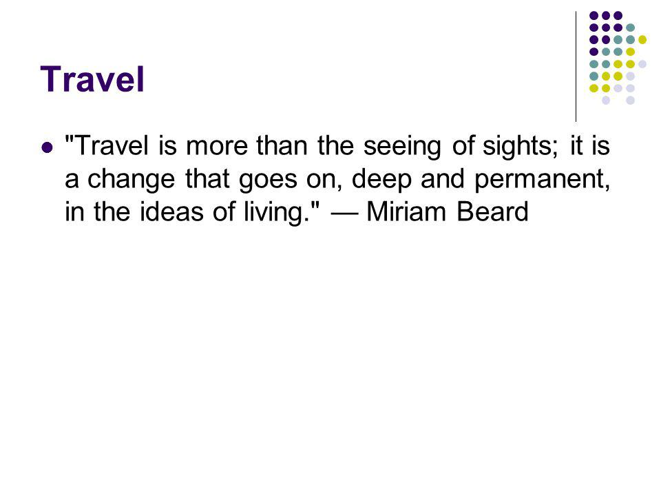Travel Travel is more than the seeing of sights; it is a change that goes on, deep and permanent, in the ideas of living. Miriam Beard