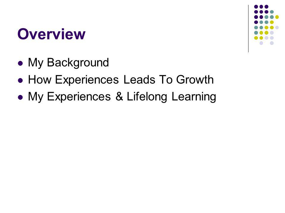 Overview My Background How Experiences Leads To Growth My Experiences & Lifelong Learning