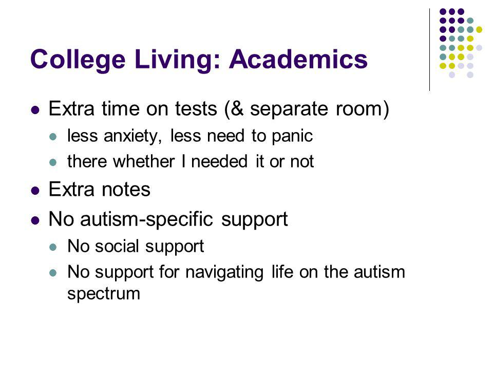College Living: Academics Extra time on tests (& separate room) less anxiety, less need to panic there whether I needed it or not Extra notes No autis