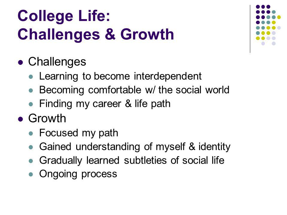 College Life: Challenges & Growth Challenges Learning to become interdependent Becoming comfortable w/ the social world Finding my career & life path