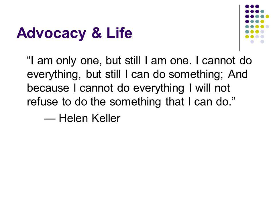 Advocacy & Life I am only one, but still I am one. I cannot do everything, but still I can do something; And because I cannot do everything I will not