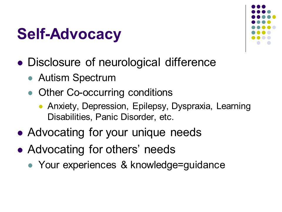 Self-Advocacy Disclosure of neurological difference Autism Spectrum Other Co-occurring conditions Anxiety, Depression, Epilepsy, Dyspraxia, Learning D