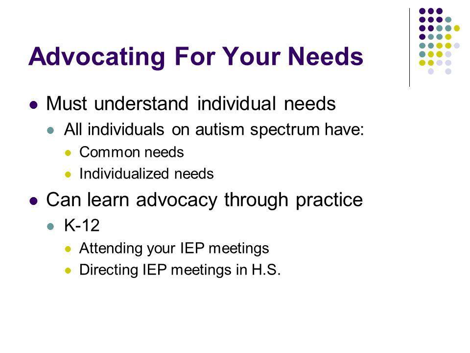 Advocating For Your Needs Must understand individual needs All individuals on autism spectrum have: Common needs Individualized needs Can learn advoca
