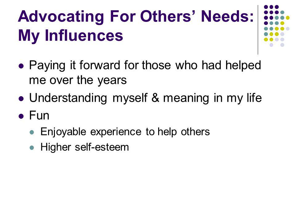 Advocating For Others Needs: My Influences Paying it forward for those who had helped me over the years Understanding myself & meaning in my life Fun