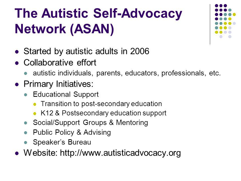 The Autistic Self-Advocacy Network (ASAN) Started by autistic adults in 2006 Collaborative effort autistic individuals, parents, educators, profession