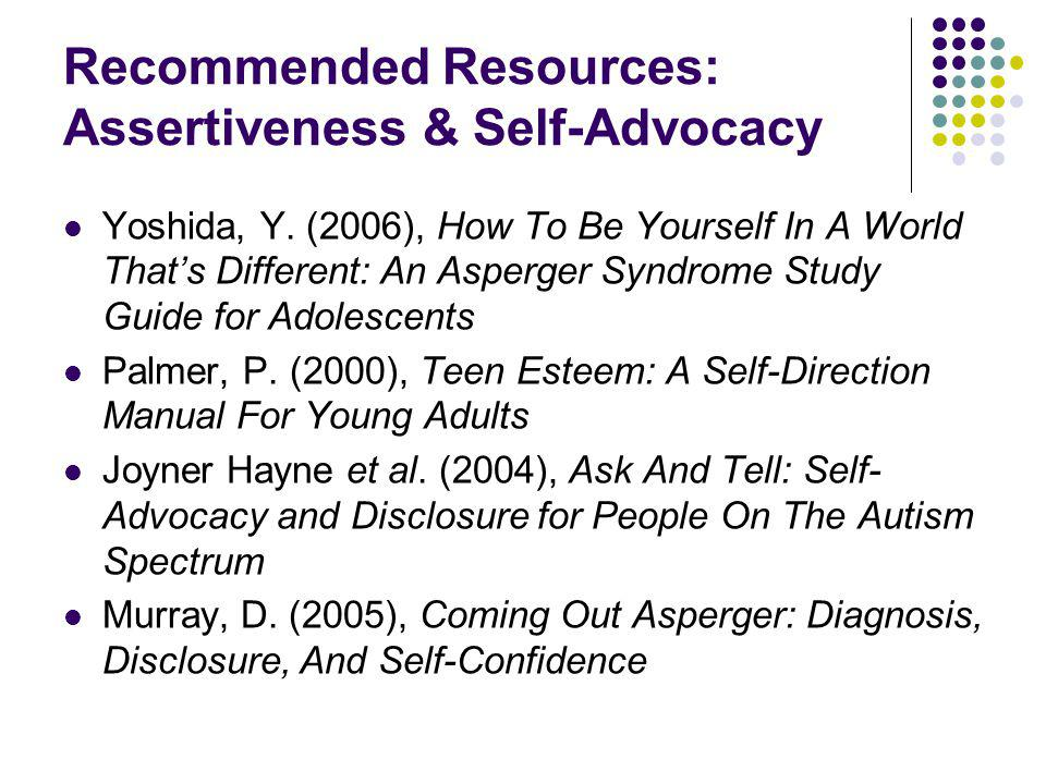 Recommended Resources: Assertiveness & Self-Advocacy Yoshida, Y. (2006), How To Be Yourself In A World Thats Different: An Asperger Syndrome Study Gui