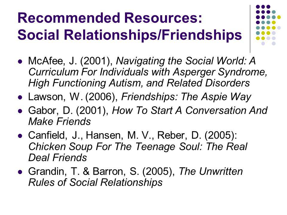 Recommended Resources: Social Relationships/Friendships McAfee, J. (2001), Navigating the Social World: A Curriculum For Individuals with Asperger Syn