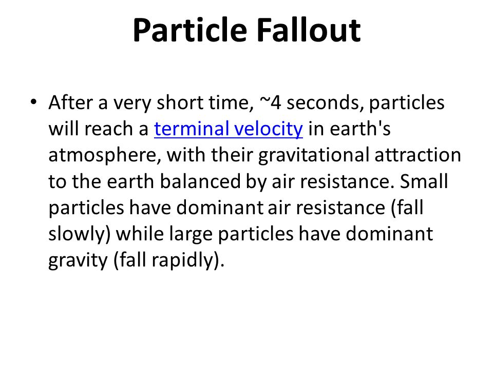Particle Fallout After a very short time, ~4 seconds, particles will reach a terminal velocity in earth s atmosphere, with their gravitational attraction to the earth balanced by air resistance.
