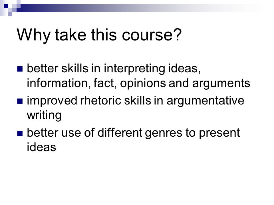 Why take this course? better skills in interpreting ideas, information, fact, opinions and arguments improved rhetoric skills in argumentative writing