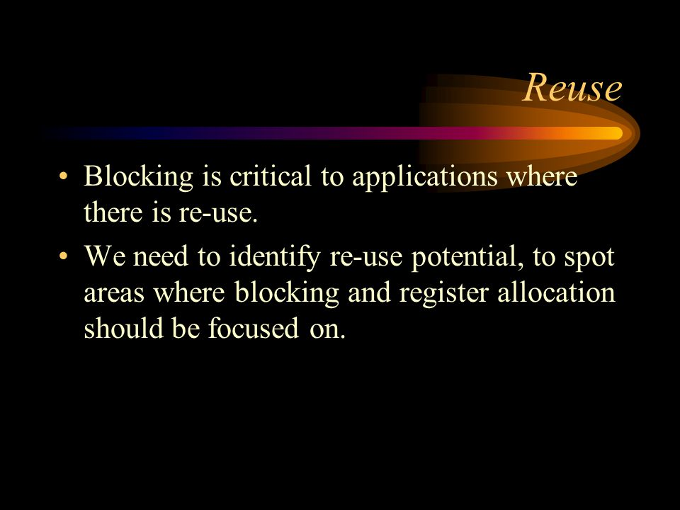 Reuse Blocking is critical to applications where there is re-use. We need to identify re-use potential, to spot areas where blocking and register allo