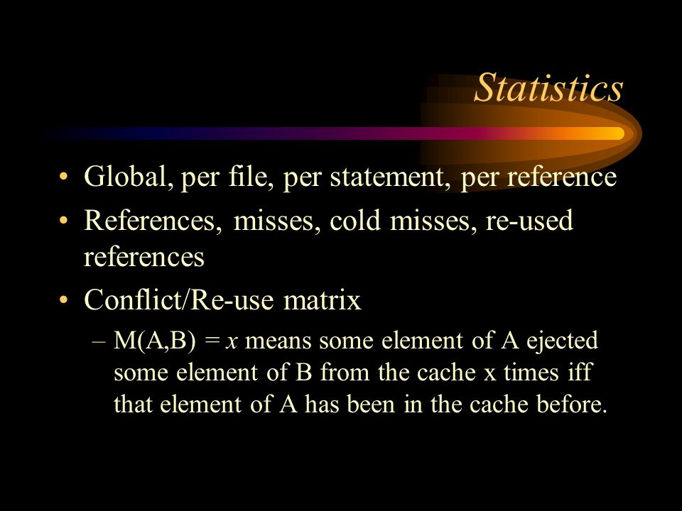 Statistics Global, per file, per statement, per reference References, misses, cold misses, re-used references Conflict/Re-use matrix –M(A,B) = x means