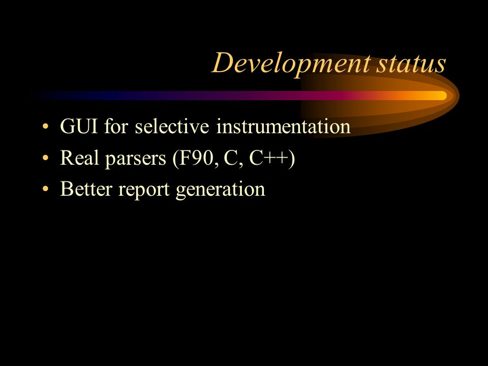 Development status GUI for selective instrumentation Real parsers (F90, C, C++) Better report generation