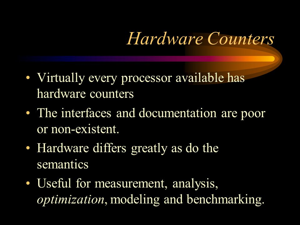 Hardware Counters Virtually every processor available has hardware counters The interfaces and documentation are poor or non-existent. Hardware differ