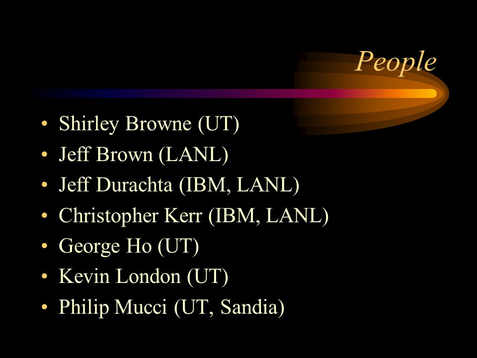 People Shirley Browne (UT) Jeff Brown (LANL) Jeff Durachta (IBM, LANL) Christopher Kerr (IBM, LANL) George Ho (UT) Kevin London (UT) Philip Mucci (UT,