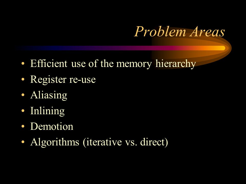 Problem Areas Efficient use of the memory hierarchy Register re-use Aliasing Inlining Demotion Algorithms (iterative vs. direct)