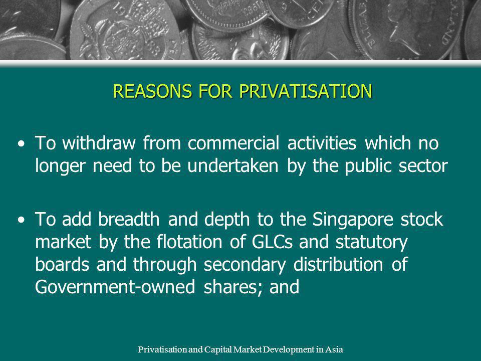Privatisation and Capital Market Development in Asia REASONS FOR PRIVATISATION To withdraw from commercial activities which no longer need to be under
