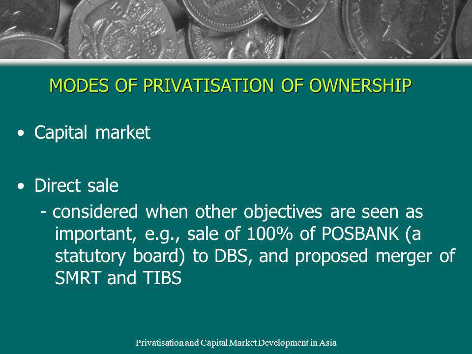 Privatisation and Capital Market Development in Asia MODES OF PRIVATISATION OF OWNERSHIP Capital market Direct sale - considered when other objectives are seen as important, e.g., sale of 100% of POSBANK (a statutory board) to DBS, and proposed merger of SMRT and TIBS