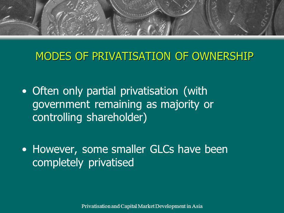 Privatisation and Capital Market Development in Asia MODES OF PRIVATISATION OF OWNERSHIP Often only partial privatisation (with government remaining as majority or controlling shareholder) However, some smaller GLCs have been completely privatised
