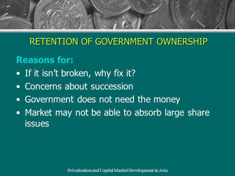 Privatisation and Capital Market Development in Asia Reasons for: If it isnt broken, why fix it? Concerns about succession Government does not need th