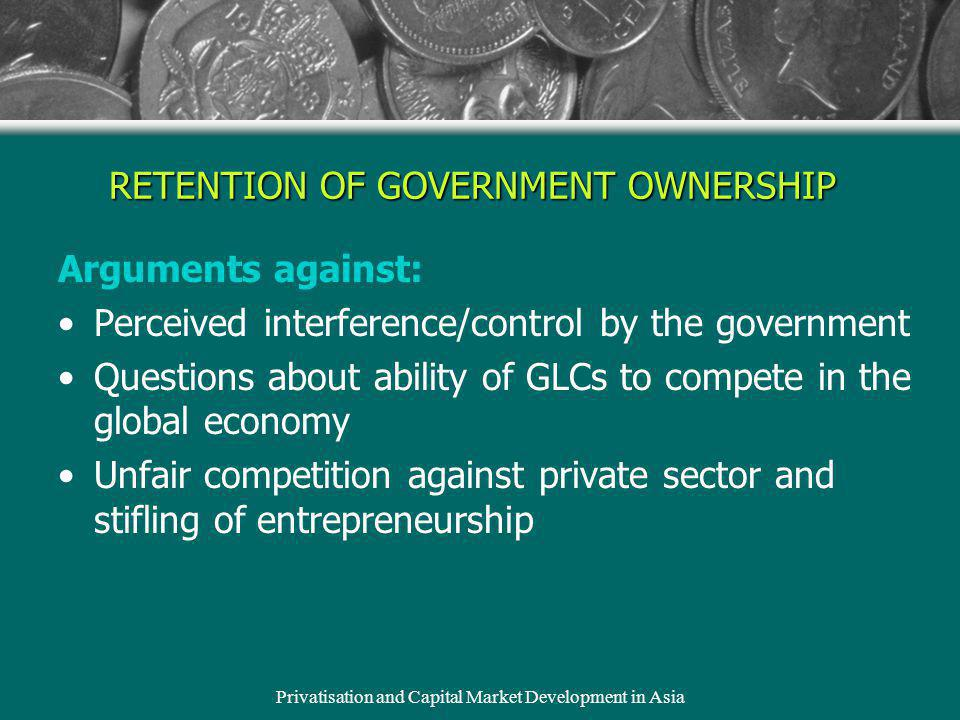 Privatisation and Capital Market Development in Asia RETENTION OF GOVERNMENT OWNERSHIP Arguments against: Perceived interference/control by the government Questions about ability of GLCs to compete in the global economy Unfair competition against private sector and stifling of entrepreneurship