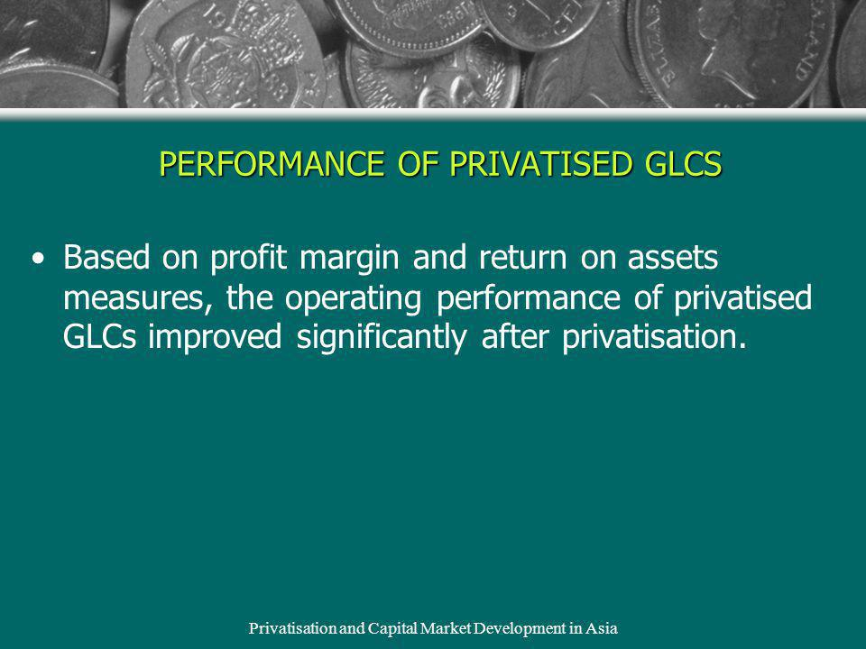 Privatisation and Capital Market Development in Asia Based on profit margin and return on assets measures, the operating performance of privatised GLCs improved significantly after privatisation.