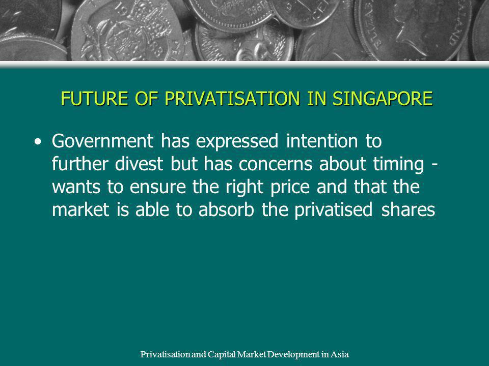 Privatisation and Capital Market Development in Asia FUTURE OF PRIVATISATION IN SINGAPORE Government has expressed intention to further divest but has concerns about timing - wants to ensure the right price and that the market is able to absorb the privatised shares