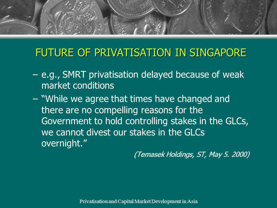 Privatisation and Capital Market Development in Asia FUTURE OF PRIVATISATION IN SINGAPORE –e.g., SMRT privatisation delayed because of weak market conditions –While we agree that times have changed and there are no compelling reasons for the Government to hold controlling stakes in the GLCs, we cannot divest our stakes in the GLCs overnight.