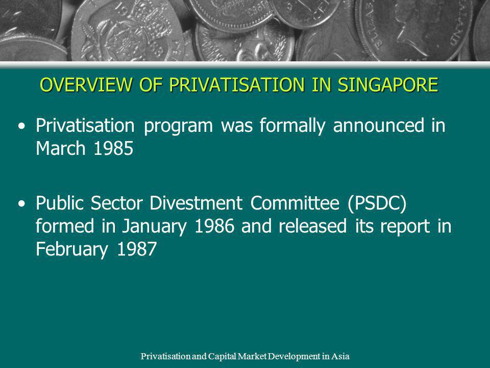 Privatisation and Capital Market Development in Asia OVERVIEW OF PRIVATISATION IN SINGAPORE Privatisation program was formally announced in March 1985