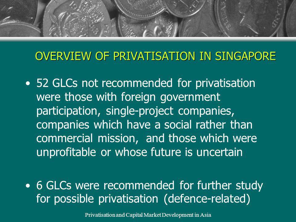 Privatisation and Capital Market Development in Asia OVERVIEW OF PRIVATISATION IN SINGAPORE 52 GLCs not recommended for privatisation were those with foreign government participation, single-project companies, companies which have a social rather than commercial mission, and those which were unprofitable or whose future is uncertain 6 GLCs were recommended for further study for possible privatisation (defence-related)